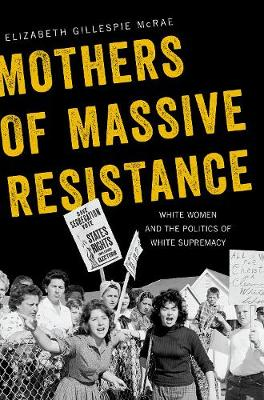 Mothers of Massive Resistance: White Women and the Politics of White Supremacy (Hardback)