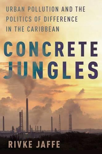 Concrete Jungles: Urban Pollution and the Politics of Difference in the Caribbean (Hardback)