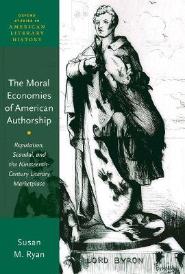 The Moral Economies of American Authorship: Reputation, Scandal, and the Nineteenth-Century Literary Marketplace - Oxford Studies in American Literary History (Hardback)