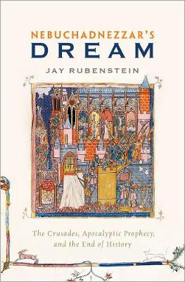 Nebuchadnezzar's Dream: The Crusades, Apocalyptic Prophecy, and the End of History (Hardback)