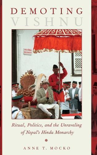 Demoting Vishnu: Ritual, Politics, and the Unraveling of Nepal's Hindu Monarchy (Hardback)