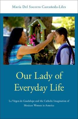 Our Lady of Everyday Life: La Virgen de Guadalupe and the Catholic Imagination of Mexican Women in America (Hardback)