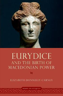 Eurydice and the Birth of Macedonian Power - Women in Antiquity (Hardback)