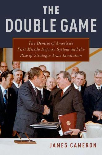 The Double Game: The Demise of America's First Missile Defense System and the Rise of Strategic Arms Limitation (Hardback)