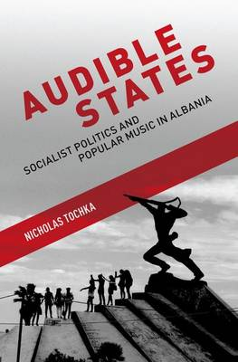 Audible States: Socialist Politics and Popular Music in Albania (Hardback)