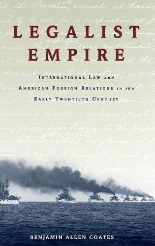 Legalist Empire: International Law and American Foreign Relations in the Early Twentieth Century (Hardback)