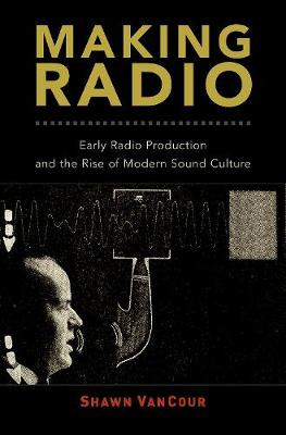 Making Radio: Early Radio Production and the Rise of Modern Sound Culture (Hardback)