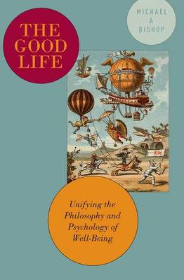 The Good Life: Unifying the Philosophy and Psychology of Well-Being (Paperback)