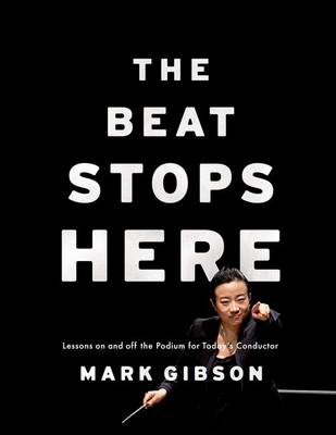 The Beat Stops Here: Lessons on and off the Podium for Today's Conductor (Hardback)