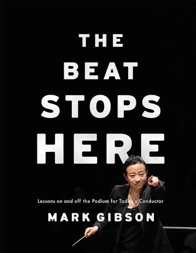 The Beat Stops Here: Lessons on and off the Podium for Today's Conductor (Paperback)