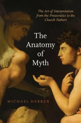 The Anatomy of Myth: The Art of Interpretation from the Presocratics to the Church Fathers (Hardback)