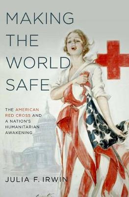 Making the World Safe: The American Red Cross and a Nation's Humanitarian Awakening (Paperback)