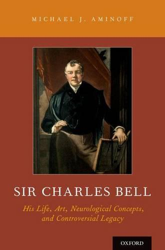 Sir Charles Bell: His Life, Art, Neurological Concepts, and Controversial Legacy (Hardback)