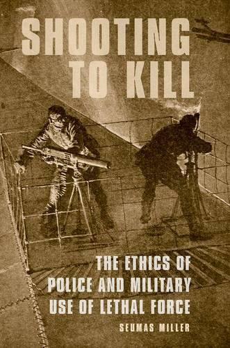 Shooting to Kill: The Ethics of Police and Military Use of Lethal Force (Hardback)