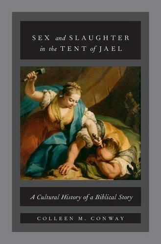 Sex and Slaughter in the Tent of Jael: A Cultural History of a Biblical Story (Hardback)