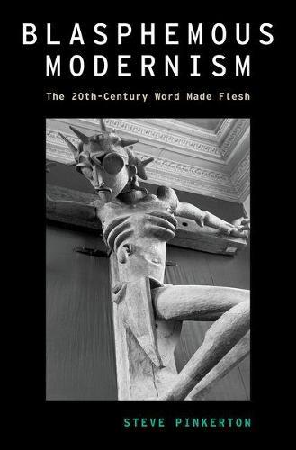 Blasphemous Modernism: The 20th-Century Word Made Flesh - Modernist Literature and Culture (Hardback)