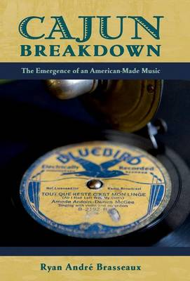 Cajun Breakdown: The Emergence of an American-Made Music - American Musicspheres (Paperback)