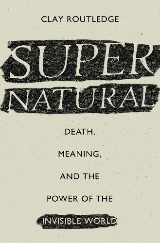 Supernatural: Death, Meaning, and the Power of the Invisible World (Hardback)