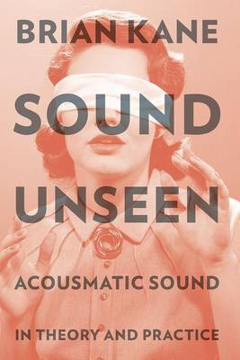 Sound Unseen: Acousmatic Sound in Theory and Practice (Paperback)