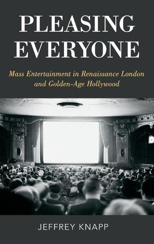 Pleasing Everyone: Mass Entertainment in Renaissance London and Golden-Age Hollywood (Hardback)