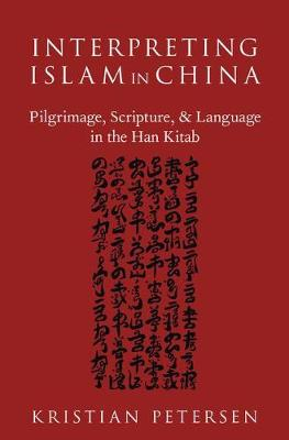 Interpreting Islam in China: Pilgrimage, Scripture, and Language in the Han Kitab - AAR ACADEMY SER (Hardback)