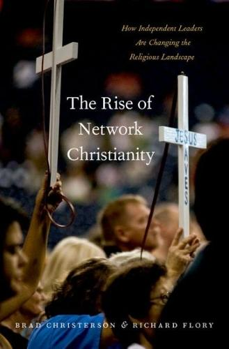 The Rise of Network Christianity: How Independent Leaders Are Changing the Religious Landscape - Global Pentecost Charismat Christianity (Hardback)