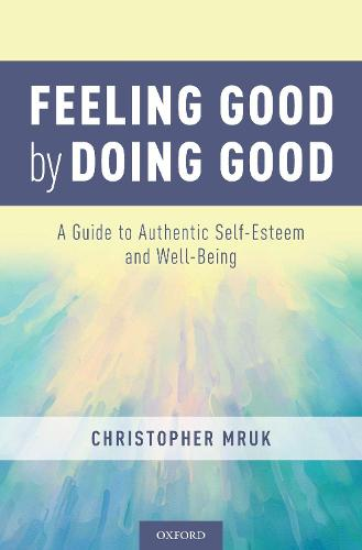 Feeling Good by Doing Good: A Guide to Authentic Self-Esteem and Well-Being (Hardback)