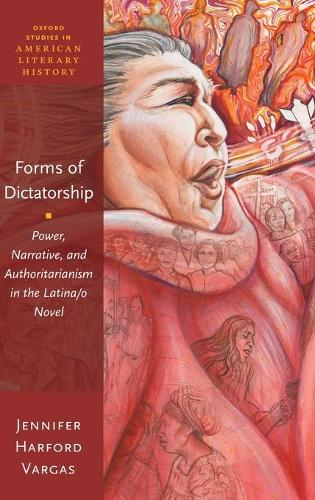 Forms of Dictatorship: Power, Narrative, and Authoritarianism in the Latina/o Novel - Oxford Studies in American Literary History (Hardback)