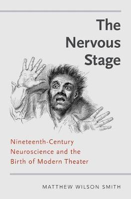 The Nervous Stage: Nineteenth-century Neuroscience and the Birth of Modern Theatre (Hardback)