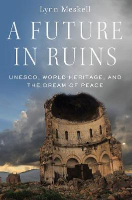 A Future in Ruins: UNESCO, World Heritage, and the Dream of Peace (Hardback)