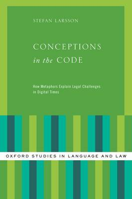 Conceptions in the Code: How Metaphors Explain Legal Challenges in Digital Times - Oxford Studies in Language and Law (Hardback)