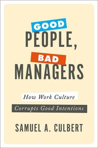 Good People, Bad Managers: How Work Culture Corrupts Good Intentions (Hardback)