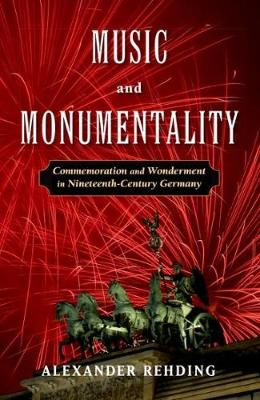 Music and Monumentality: Commemoration and Wonderment in Nineteenth-Century Germany (Paperback)