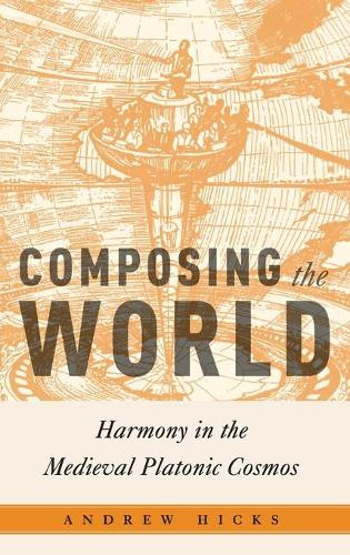 Composing the World: Harmony in the Medieval Platonic Cosmos - Critical Conjunctures in Music and Sound (Hardback)