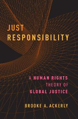 Just Responsibility: A Human Rights Theory of Global Justice (Hardback)