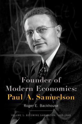 Founder of Modern Economics: Paul A. Samuelson: Volume 1: Becoming Samuelson, 1915-1948 - Oxford Studies in History of Economics (Hardback)