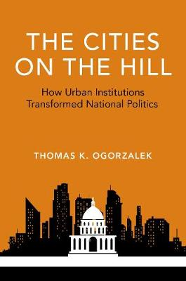 The Cities on the Hill: How Urban Insitutions Transform National Politics - Studies in Postwar American Political Development (Paperback)