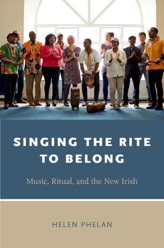 Singing the Rite to Belong: Ritual, Music, and the New Irish - Oxford Ritual Studies Series (Hardback)
