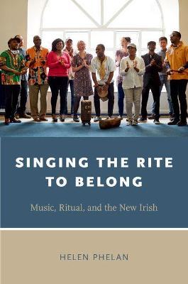 Singing the Rite to Belong: Ritual, Music, and the New Irish - Oxford Ritual Studies Series (Paperback)
