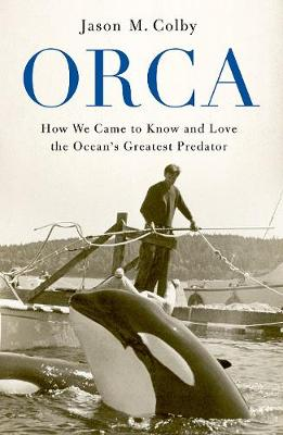 Orca: How We Came to Know and Love the Ocean's Greatest Predator (Hardback)