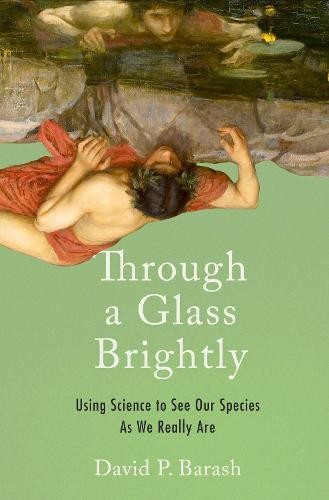 Through a Glass Brightly: Using Science to See Our Species as We Really Are (Hardback)