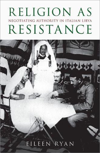 Religion as Resistance: Negotiating Authority in Italian Libya (Hardback)