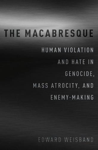 The Macabresque: Human Violation and Hate in Genocide, Mass Atrocity and Enemy-Making (Hardback)