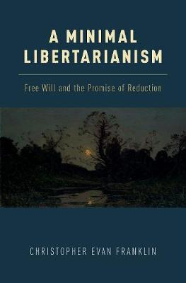 A Minimal Libertarianism: Free Will and the Promise of Reduction (Hardback)