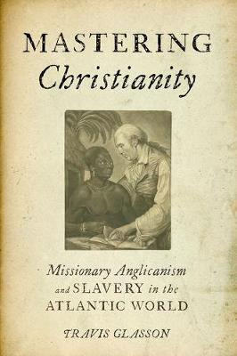Mastering Christianity: Missionary Anglicanism and Slavery in the Atlantic World (Paperback)