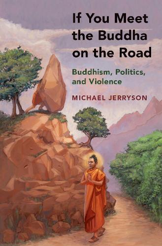 If You Meet the Buddha on the Road: Buddhism, Politics, and Violence (Hardback)