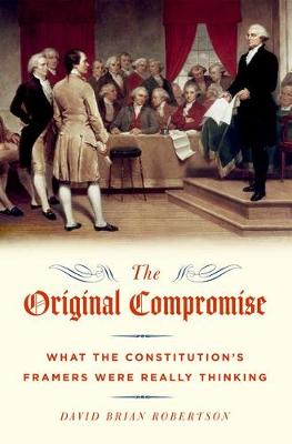 The Original Compromise: What the Constitution's Framers Were Really Thinking (Paperback)