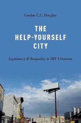 The Help-Yourself City: Legitimacy and Inequality in DIY Urbanism (Paperback)
