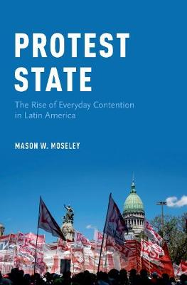 Protest State: The Rise of Everyday Contention in Latin America (Hardback)