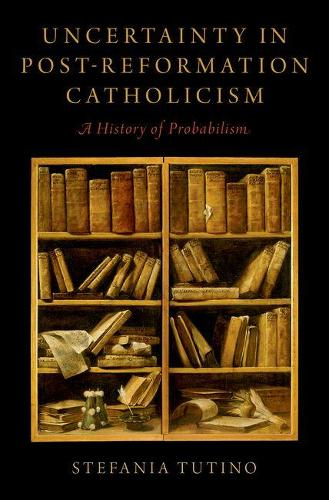 Uncertainty in Post-Reformation Catholicism: A History of Probabilism (Hardback)
